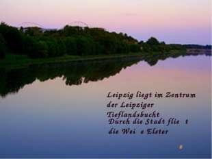 Leipzig liegt im Zentrum der Leipziger Tieflandsbucht Durch die Stadt flieβt