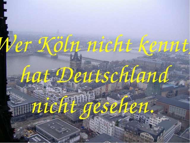 Wer Köln nicht kennt, hat Deutschland nicht gesehen.