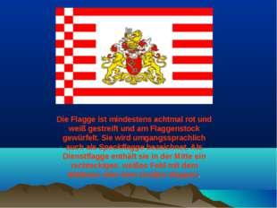 Die Flagge ist mindestens achtmal rot und weiß gestreift und am Flaggenstock