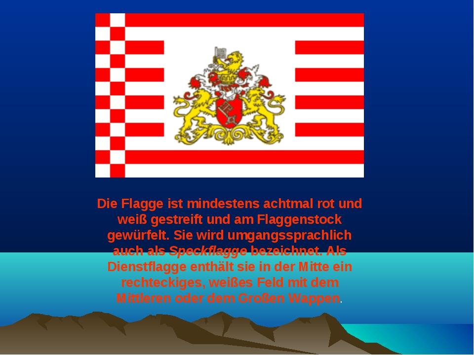Die Flagge ist mindestens achtmal rot und weiß gestreift und am Flaggenstock...