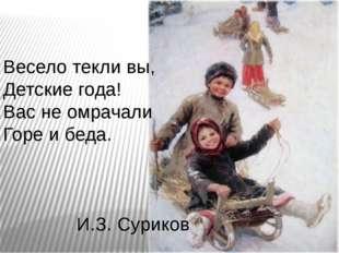 Весело текли вы, Детские года! Вас не омрачали Горе и беда. И.З. Суриков