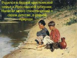 Родился в бедной крестьянской семье в Ярославской губернии. Написал много сти