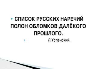 СПИСОК РУССКИХ НАРЕЧИЙ ПОЛОН ОБЛОМКОВ ДАЛЁКОГО ПРОШЛОГО. Л.Успенский.