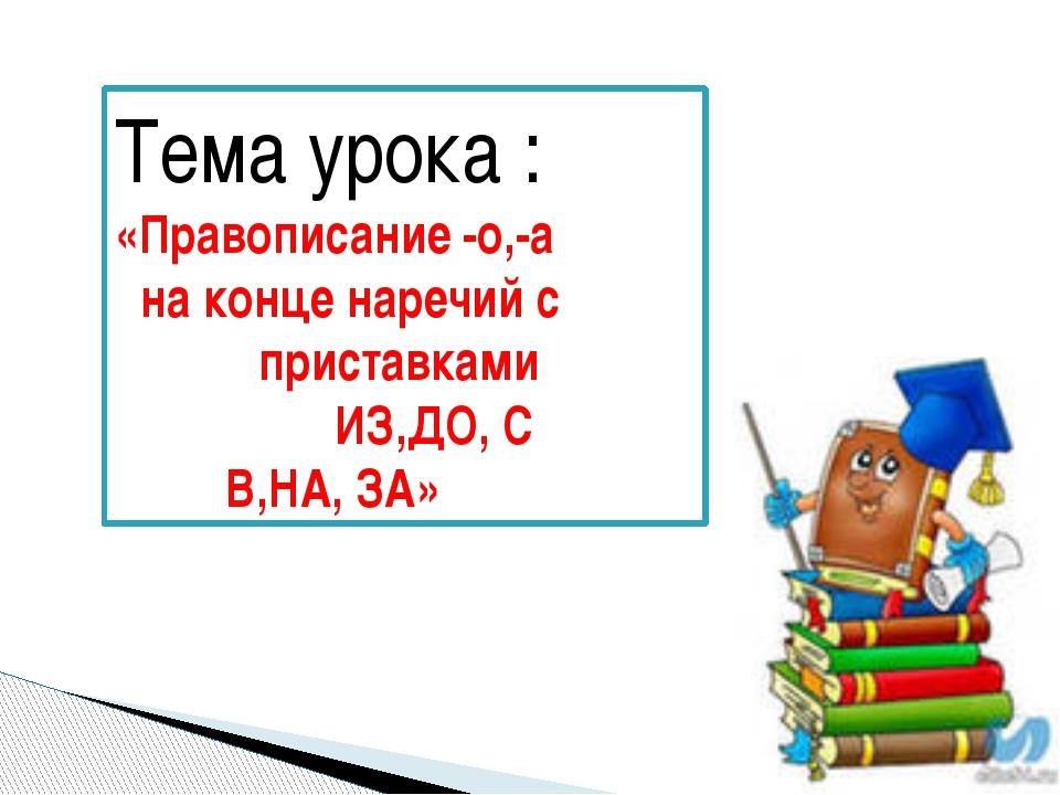 Тема урока : «Правописание -о,-а на конце наречий с приставками ИЗ,ДО, С В,НА...