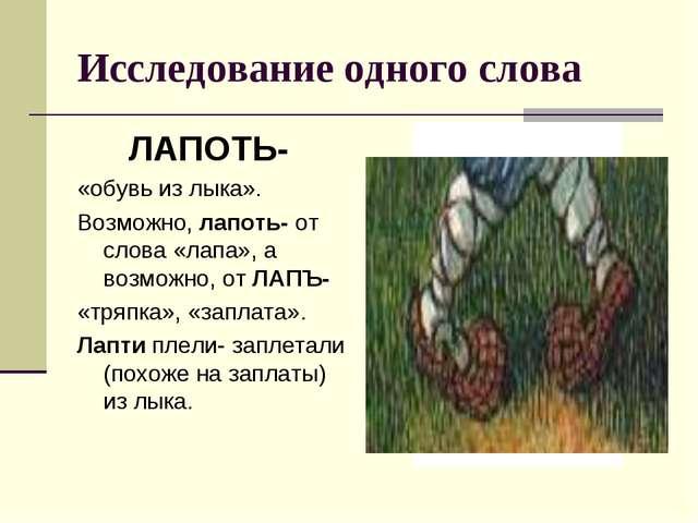 Исследование одного слова ЛАПОТЬ- «обувь из лыка». Возможно, лапоть- от слова...