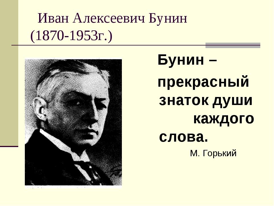Иван Алексеевич Бунин (1870-1953г.) Бунин – прекрасный знаток души каждого с...
