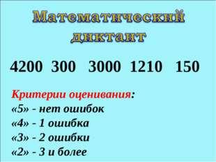 4200 300 3000 1210 150 Критерии оценивания: «5» - нет ошибок «4» - 1 ошибка «