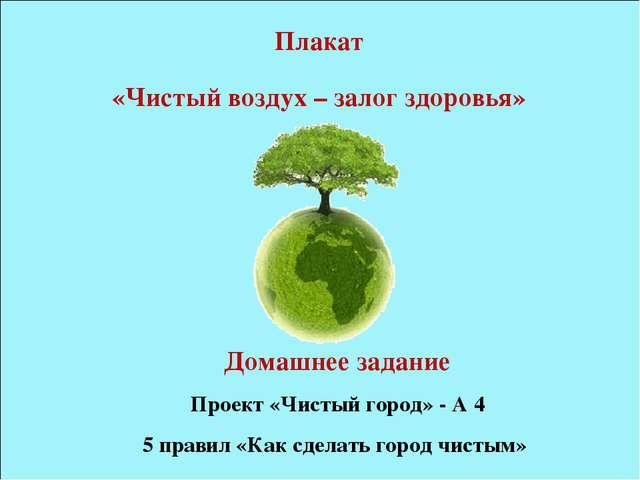 Плакат «Чистый воздух – залог здоровья» Домашнее задание Проект «Чистый город...