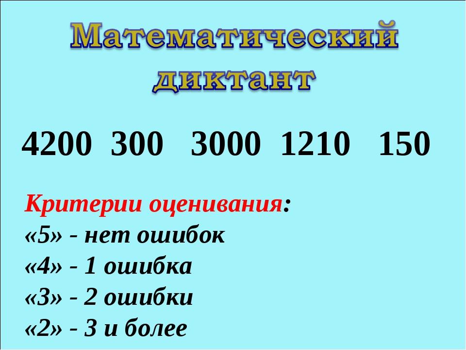 4200 300 3000 1210 150 Критерии оценивания: «5» - нет ошибок «4» - 1 ошибка «...