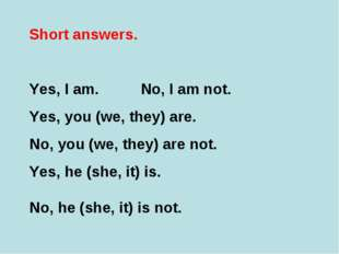 Short answers. Yes, I am. No, I am not. Yes, you (we, they) are. No, you (we,
