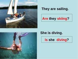 They are sailing. Are they skiing? She is diving. Is she diving?