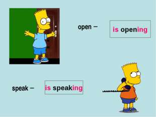 open – speak – is opening is speaking