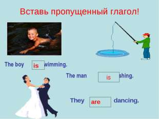 Вставь пропущенный глагол! The boy swimming. The man fishing. is is They danc