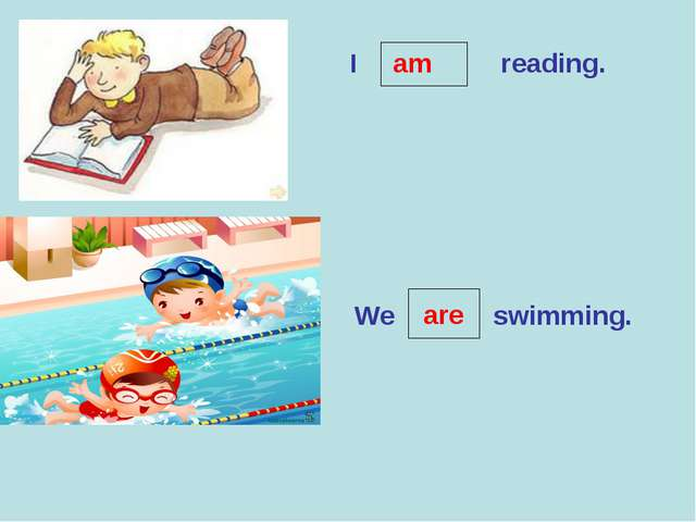 I reading. am We swimming. are