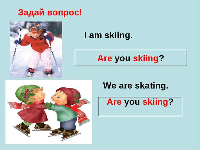 Задай вопрос! I am skiing. Are you skiing? We are skating. Are you skiing?