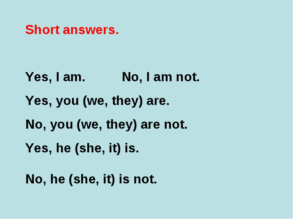 Short answers. Yes, I am. No, I am not. Yes, you (we, they) are. No, you (we,...