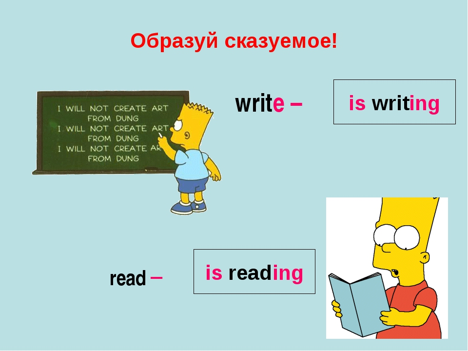 Образуй сказуемое! write – read – is writing is reading