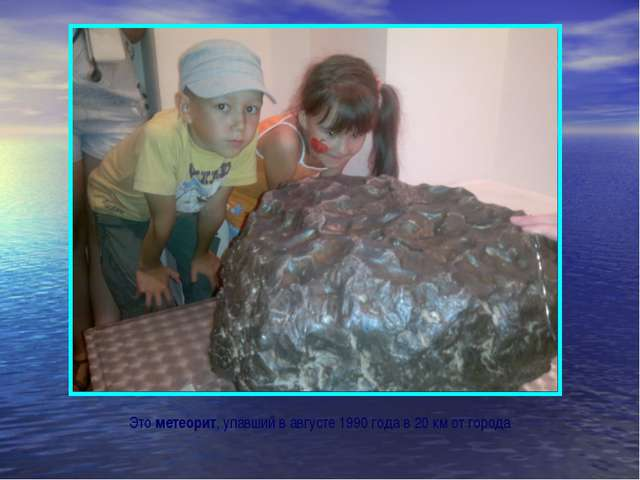 Это метеорит, упавший в августе 1990 года в 20 км от города