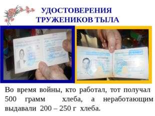 УДОСТОВЕРЕНИЯ ТРУЖЕНИКОВ ТЫЛА Во время войны, кто работал, тот получал 500 гр