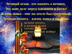 Вечный огонь -это память о вечном, Это наш долг перед павшими в битве! Жизнь
