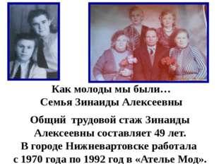 Как молоды мы были… Семья Зинаиды Алексеевны Общий трудовой стаж Зинаиды Алек