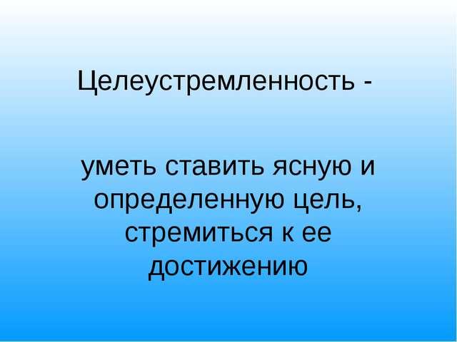 Целеустремленность - уметь ставить ясную и определенную цель, стремиться к ее...