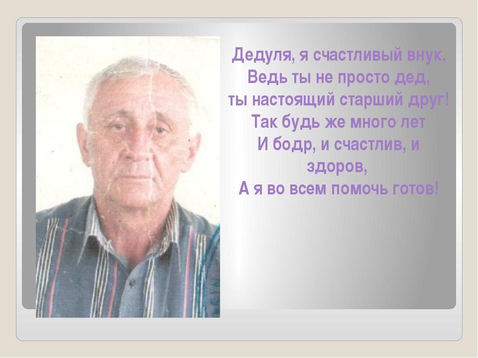 Дедуля, я счастливый внук, Ведь ты не просто дед, ты настоящий старший друг!...