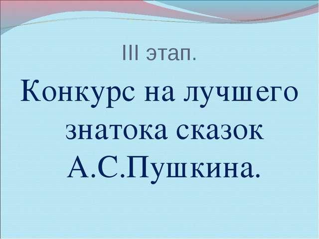 III этап. Конкурс на лучшего знатока сказок А.С.Пушкина.