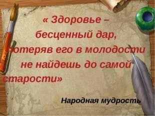« Здоровье – бесценный дар, потеряв его в молодости не найдешь до самой стар
