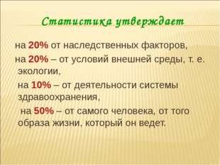Статистика утверждает на 20% от наследственных факторов, на 20% – от условий