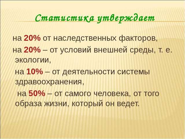 Статистика утверждает на 20% от наследственных факторов, на 20% – от условий...