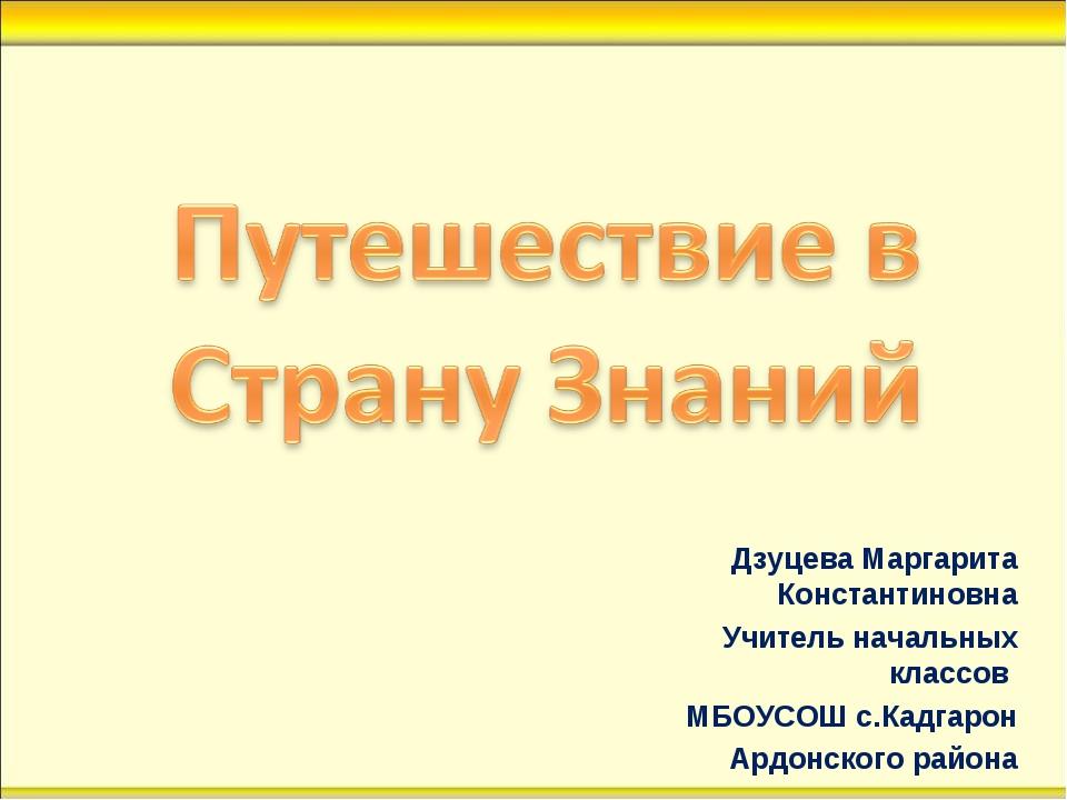 Дзуцева Маргарита Константиновна Учитель начальных классов МБОУСОШ с.Кадгарон...