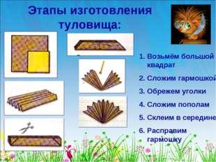 Этапы изготовления туловища: Возьмём большой квадрат Сложим гармошкой Обрежем