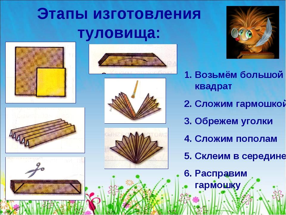 Этапы изготовления туловища: Возьмём большой квадрат Сложим гармошкой Обрежем...