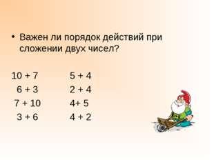 Важен ли порядок действий при сложении двух чисел? 10 + 7 5 + 4 6 + 3 2 + 4 7