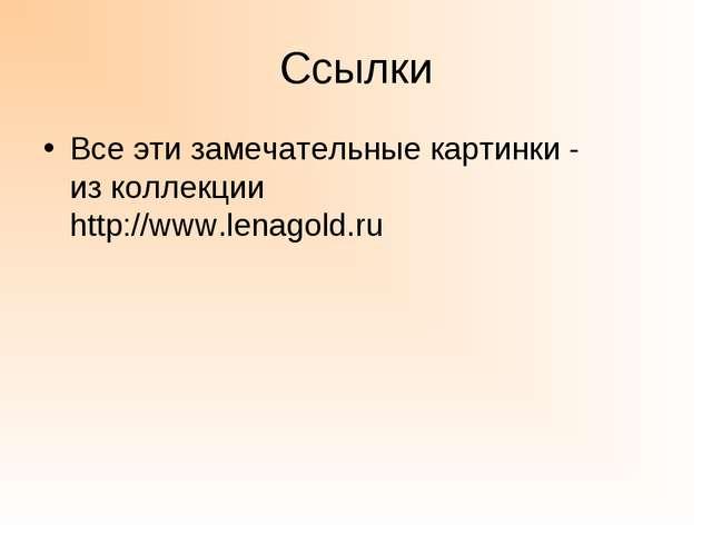 Ссылки Все эти замечательные картинки - из коллекции http://www.lenagold.ru