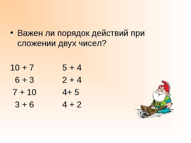 Важен ли порядок действий при сложении двух чисел? 10 + 7 5 + 4 6 + 3 2 + 4 7...