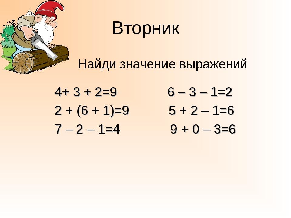 Вторник Найди значение выражений 4+ 3 + 2=9 6 – 3 – 1=2 2 + (6 + 1)=9 5 + 2 –...