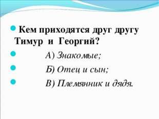 Кем приходятся друг другу Тимур и Георгий? А) Знакомые; Б) Отец и сын; В) Пле