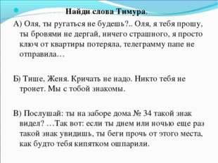 Найди слова Тимура. А) Оля, ты ругаться не будешь?.. Оля, я тебя прошу, ты б