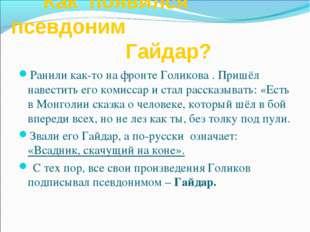 Как появился псевдоним Гайдар? Ранили как-то на фронте Голикова . Пришёл нав