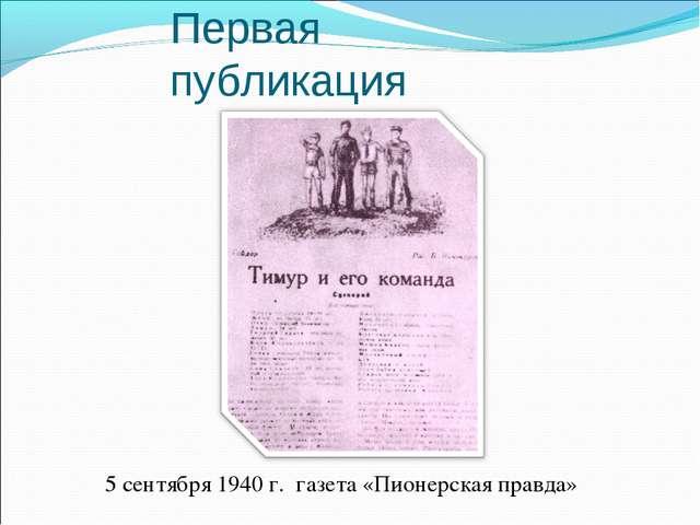 Первая публикация 5 сентября 1940 г. газета «Пионерская правда»