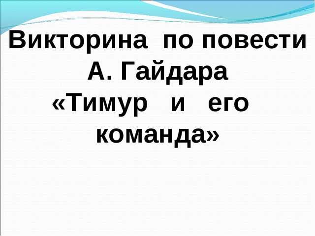 Викторина по повести А. Гайдара «Тимур и его команда»
