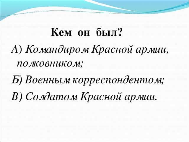 Кем он был? А) Командиром Красной армии, полковником; Б) Военным корреспонде...