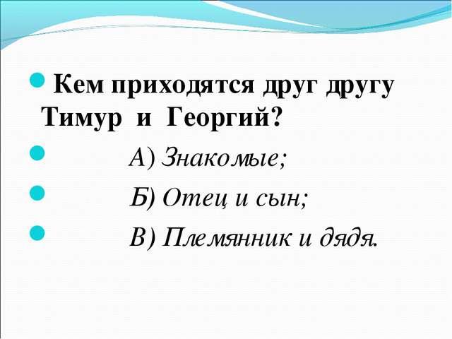 Кем приходятся друг другу Тимур и Георгий? А) Знакомые; Б) Отец и сын; В) Пле...