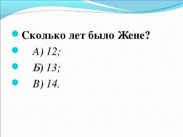 Сколько лет было Жене? А) 12; Б) 13; В) 14.