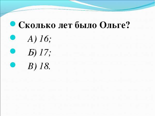 Сколько лет было Ольге? А) 16; Б) 17; В) 18.