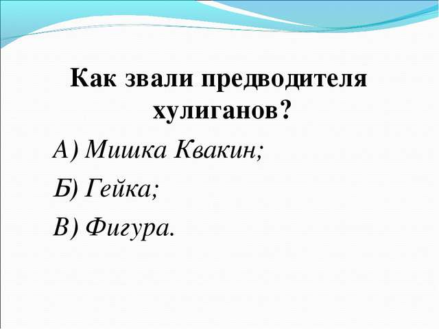 Как звали предводителя хулиганов? А) Мишка Квакин; Б) Гейка; В) Фигура.
