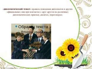 -дипломатический этикет- правила поведения дипломатов и других официальных ли