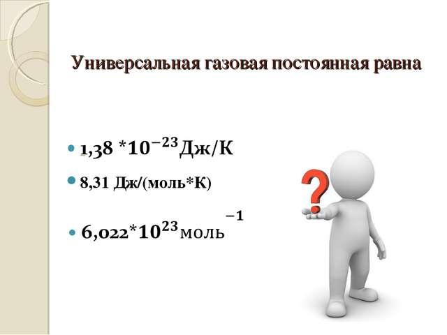 Универсальная газовая постоянная равна 8,31 Дж/(моль*К)